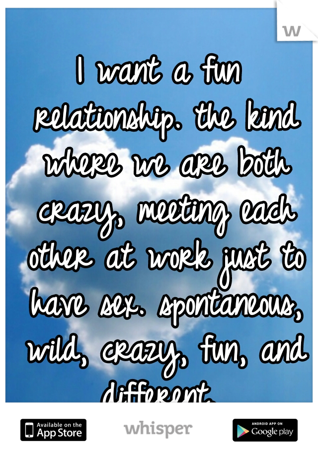I want a fun relationship. the kind where we are both crazy, meeting each other at work just to have sex. spontaneous, wild, crazy, fun, and different.