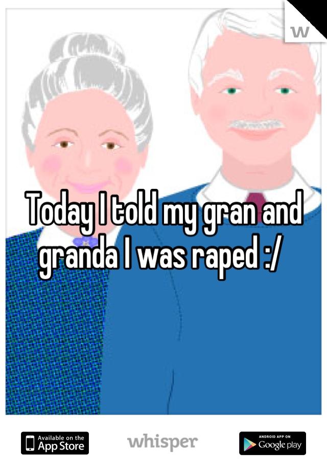 Today I told my gran and granda I was raped :/