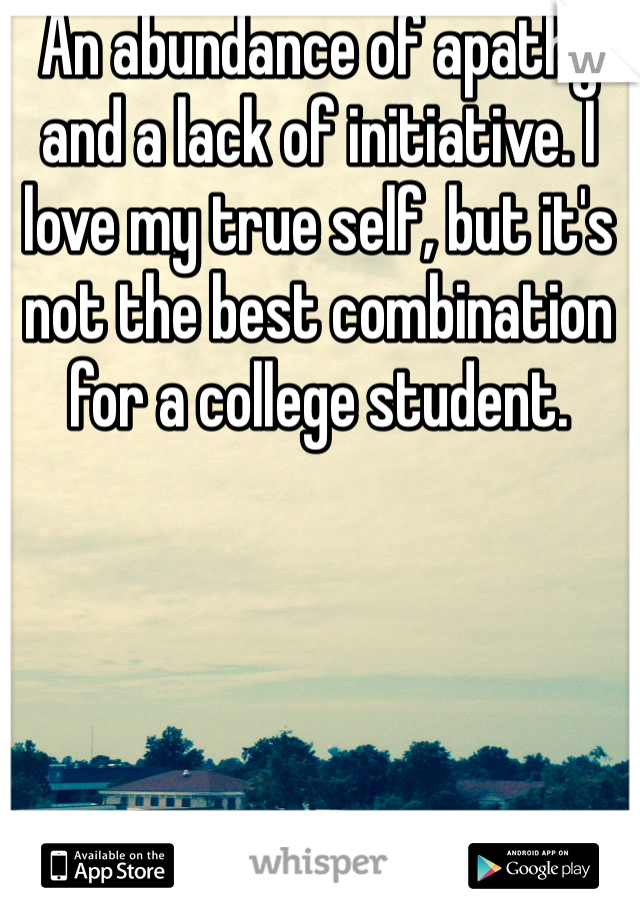 An abundance of apathy and a lack of initiative. I love my true self, but it's not the best combination for a college student.