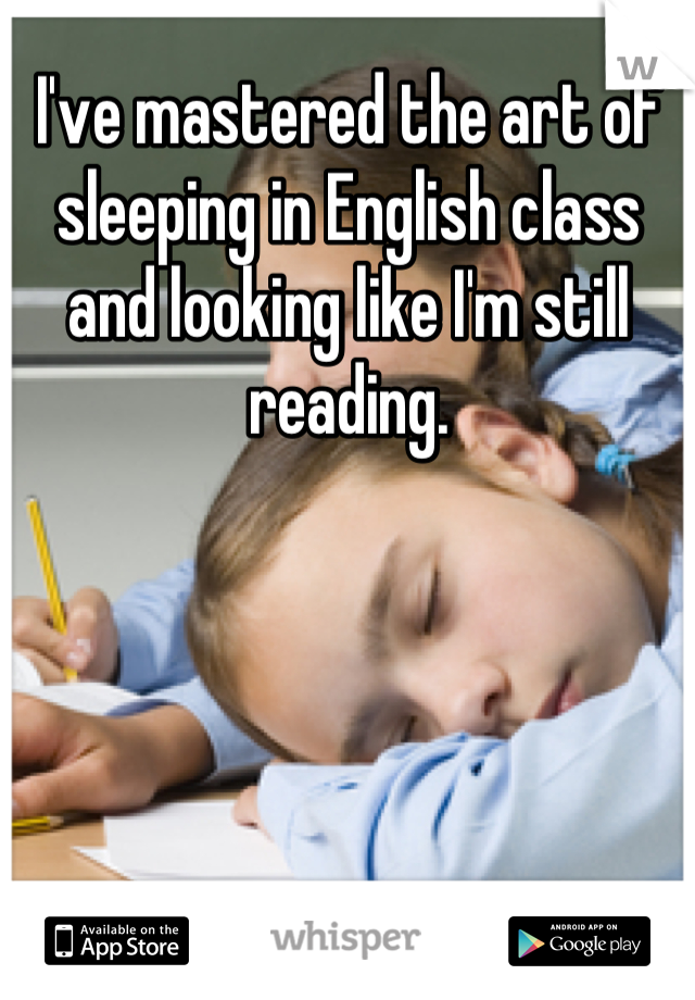 I've mastered the art of sleeping in English class and looking like I'm still reading.