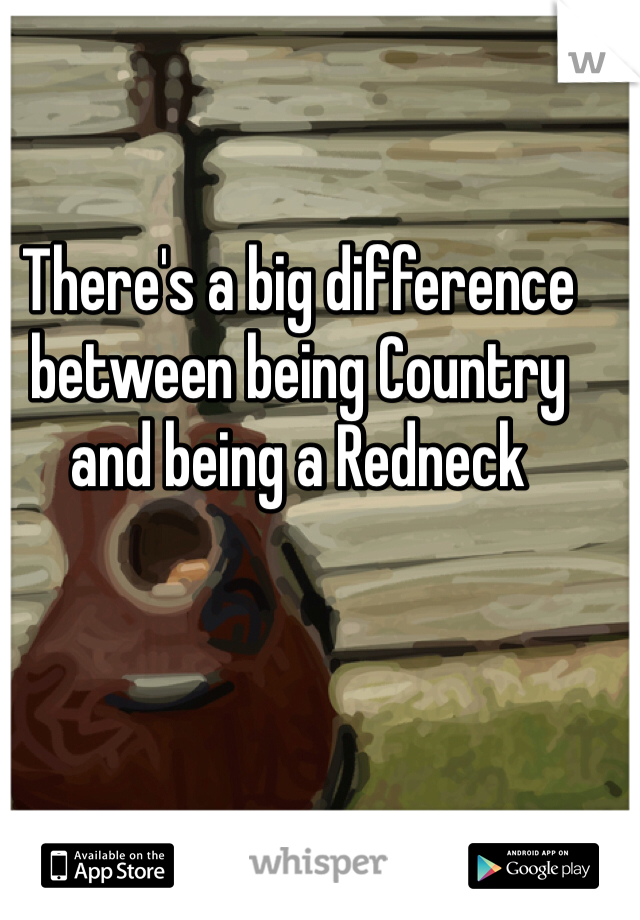 There's a big difference between being Country and being a Redneck
