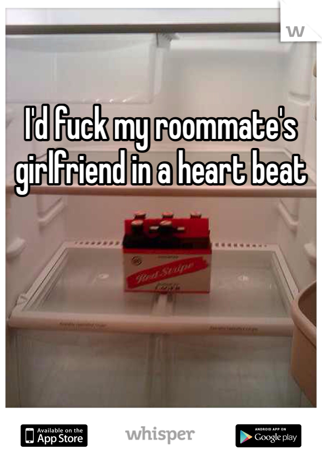 I'd fuck my roommate's girlfriend in a heart beat
