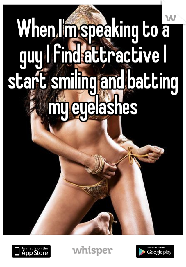 When I'm speaking to a guy I find attractive I start smiling and batting my eyelashes