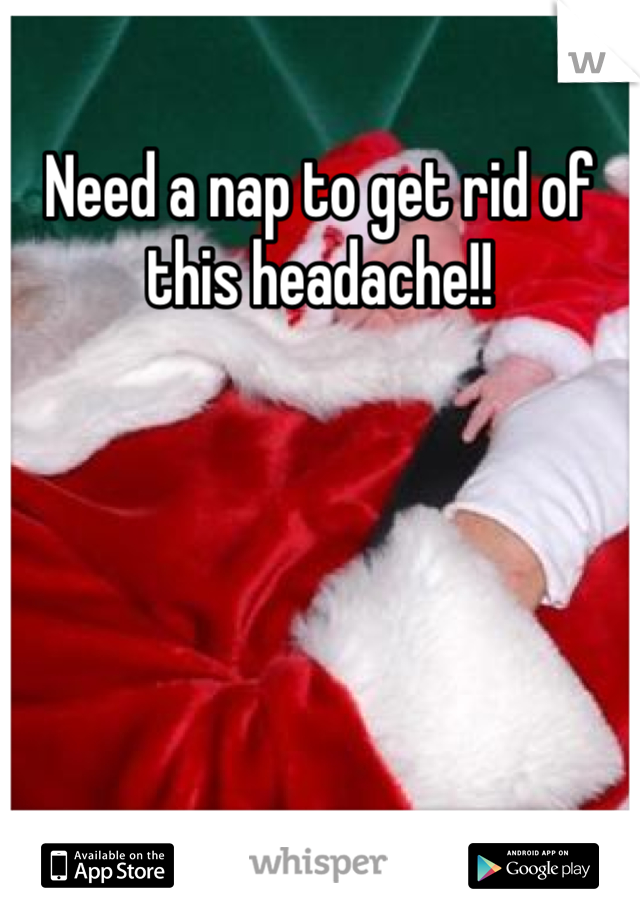 Need a nap to get rid of this headache!!