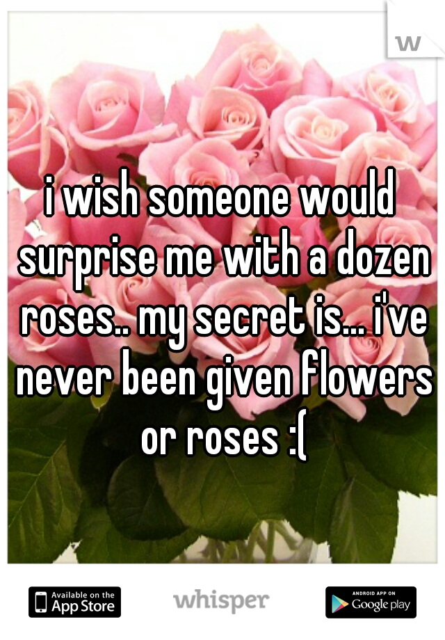i wish someone would surprise me with a dozen roses.. my secret is... i've never been given flowers or roses :(