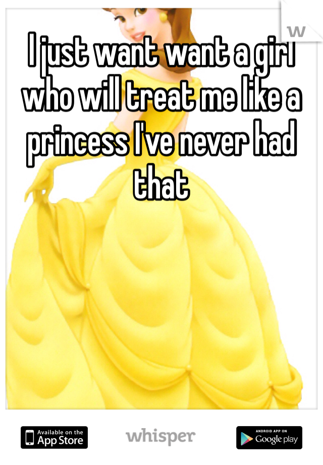 I just want want a girl who will treat me like a princess I've never had that