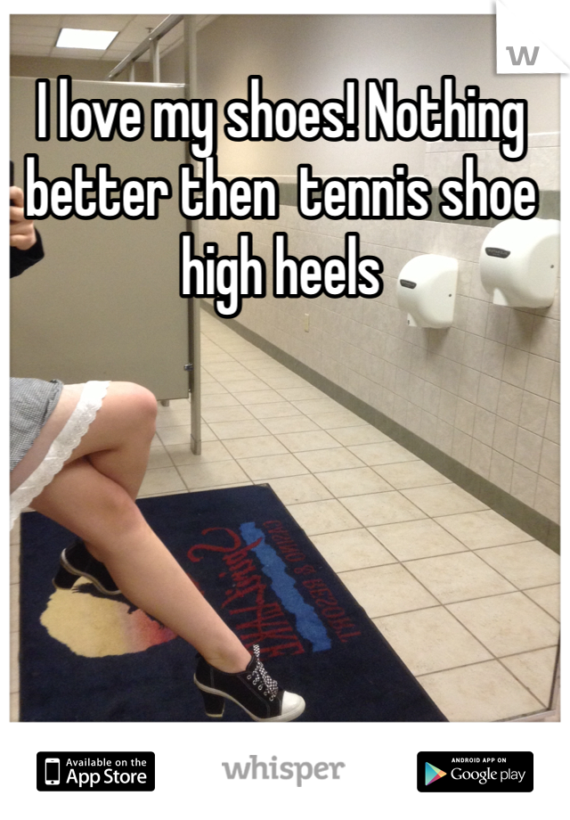 I love my shoes! Nothing better then  tennis shoe high heels