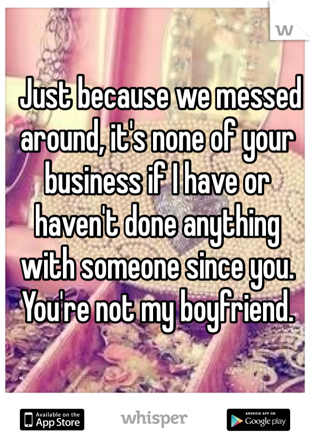 Just because we messed around, it's none of your business if I have or haven't done anything with someone since you. You're not my boyfriend.