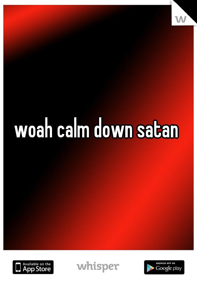 woah calm down satan