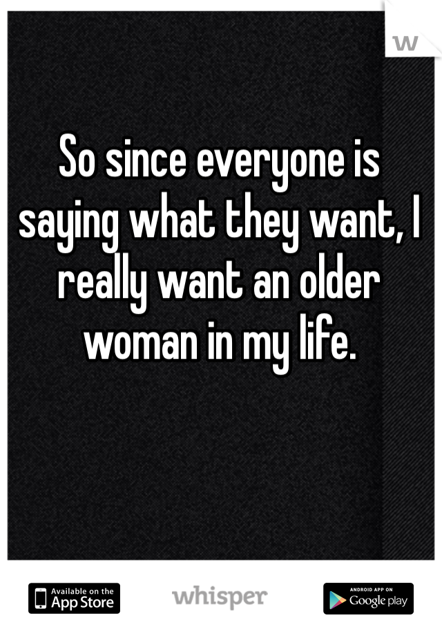 So since everyone is saying what they want, I really want an older woman in my life.