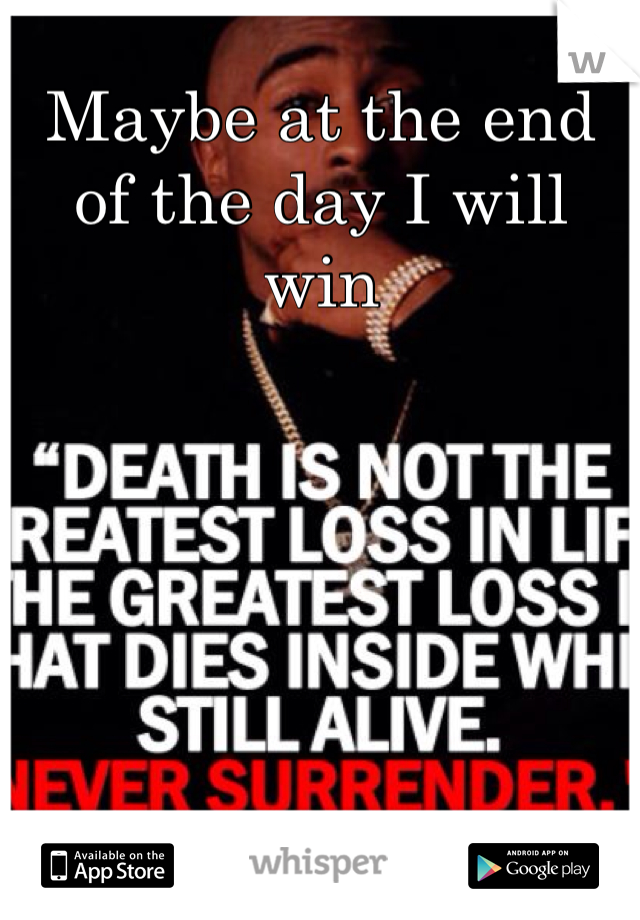Maybe at the end of the day I will win