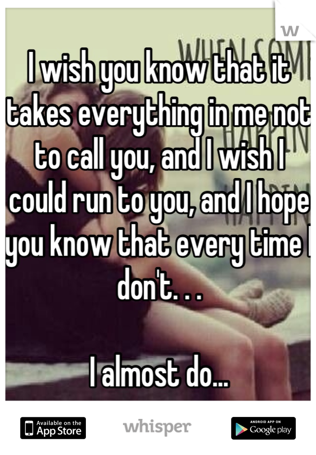 I wish you know that it takes everything in me not to call you, and I wish I could run to you, and I hope you know that every time I don't. . .  I almost do...
