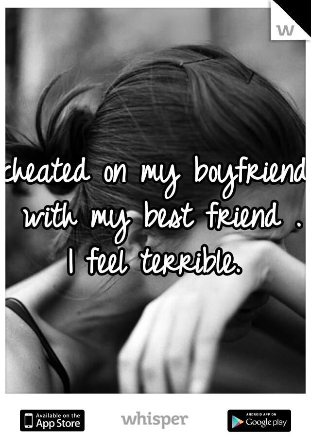 cheated on my boyfriend with my best friend . I feel terrible.