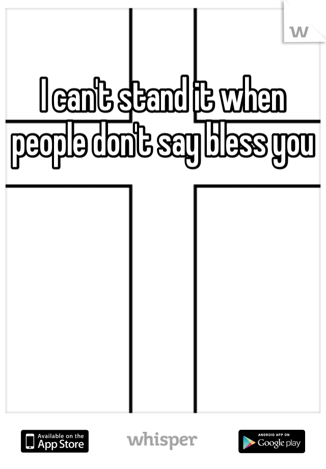 I can't stand it when people don't say bless you