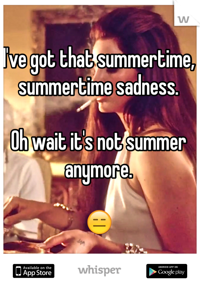 I've got that summertime, summertime sadness.   Oh wait it's not summer anymore.   😑