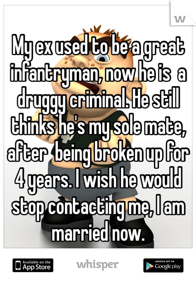 My ex used to be a great infantryman, now he is  a druggy criminal. He still thinks he's my sole mate, after  being broken up for 4 years. I wish he would stop contacting me, I am married now.