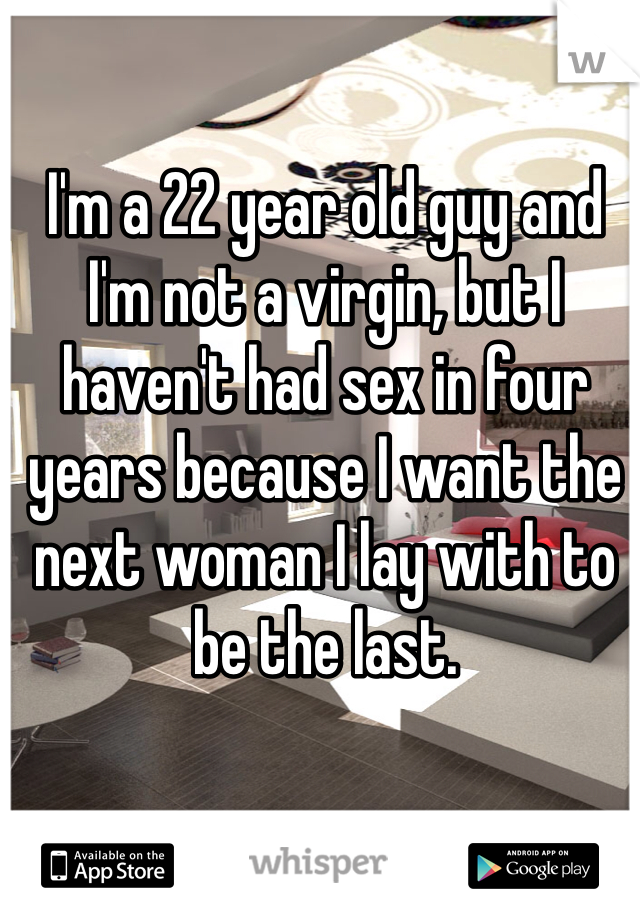 I'm a 22 year old guy and I'm not a virgin, but I haven't had sex in four years because I want the next woman I lay with to be the last.
