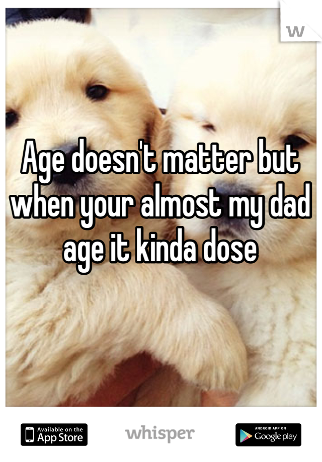 Age doesn't matter but when your almost my dad age it kinda dose