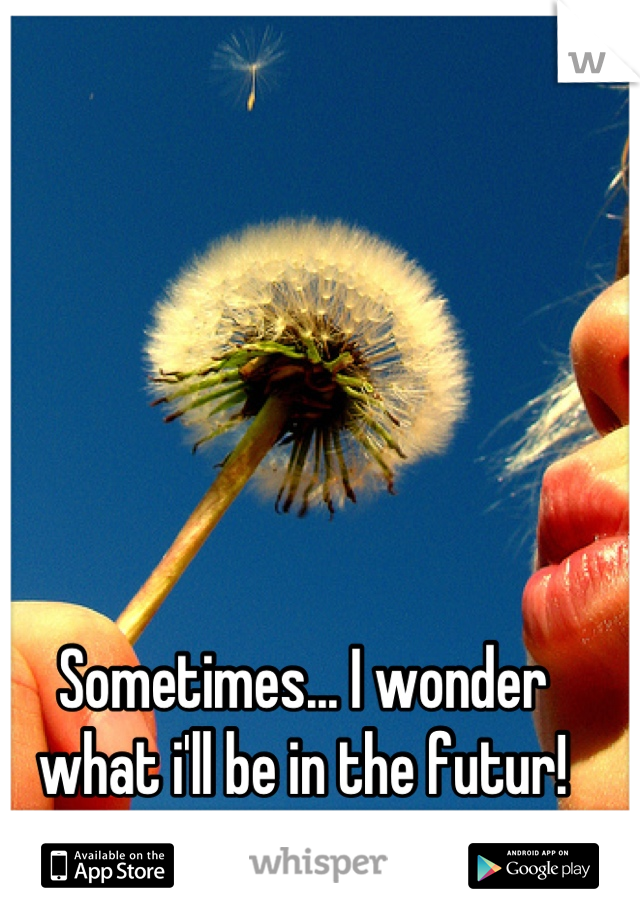 Sometimes... I wonder what i'll be in the futur!