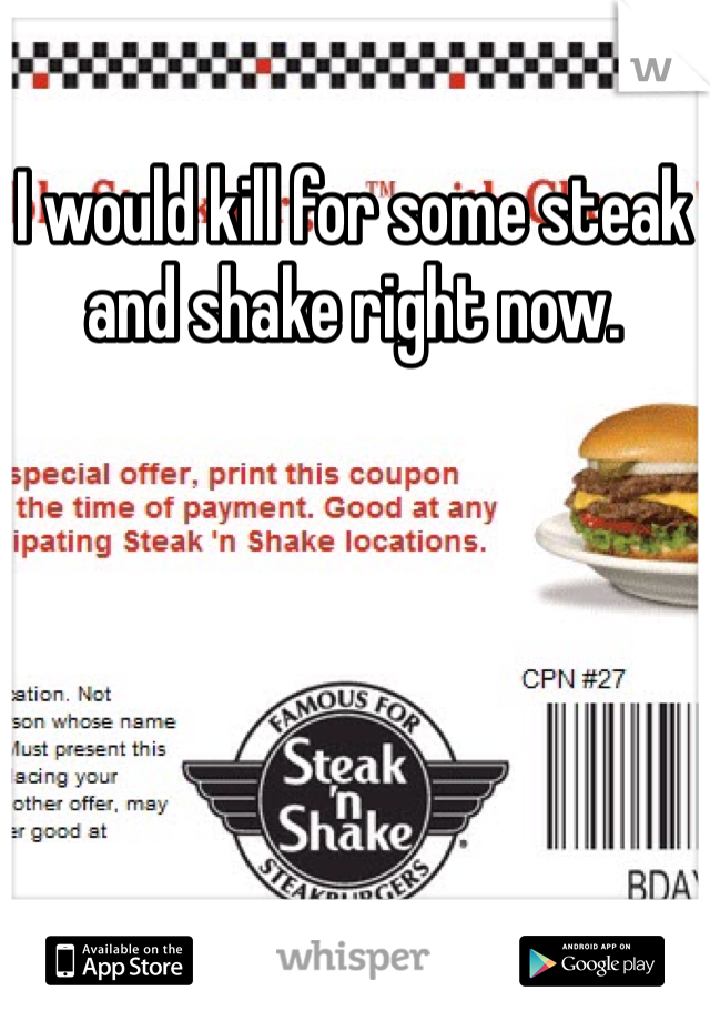 I would kill for some steak and shake right now.