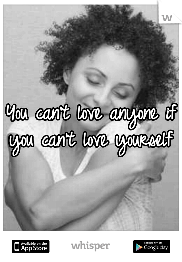 You can't love anyone if you can't love yourself