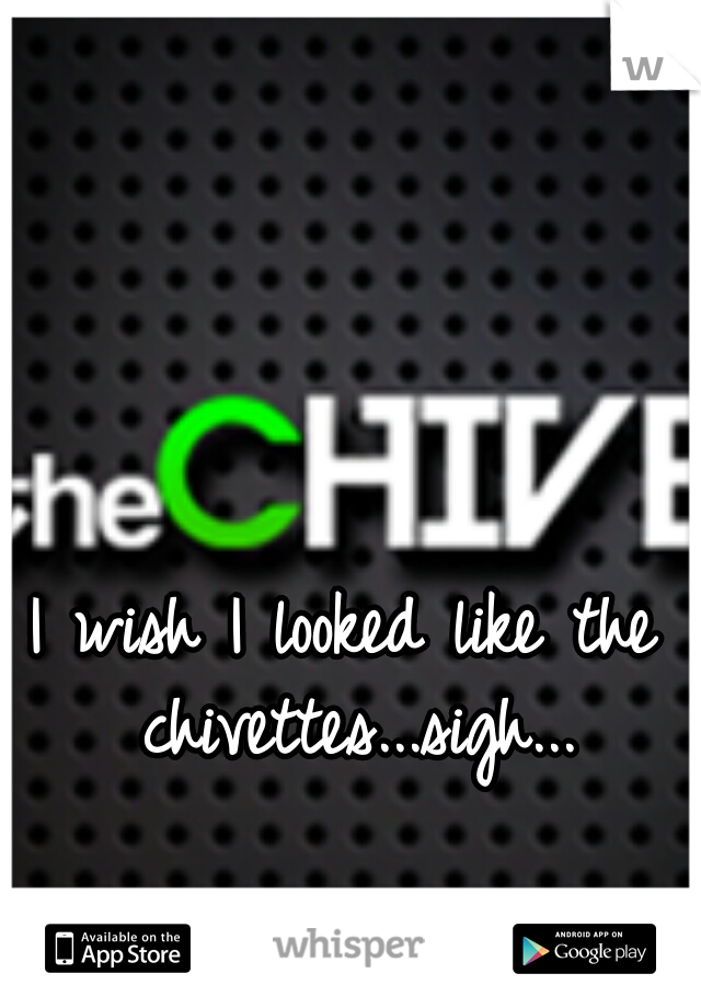 I wish I looked like the chivettes...sigh...