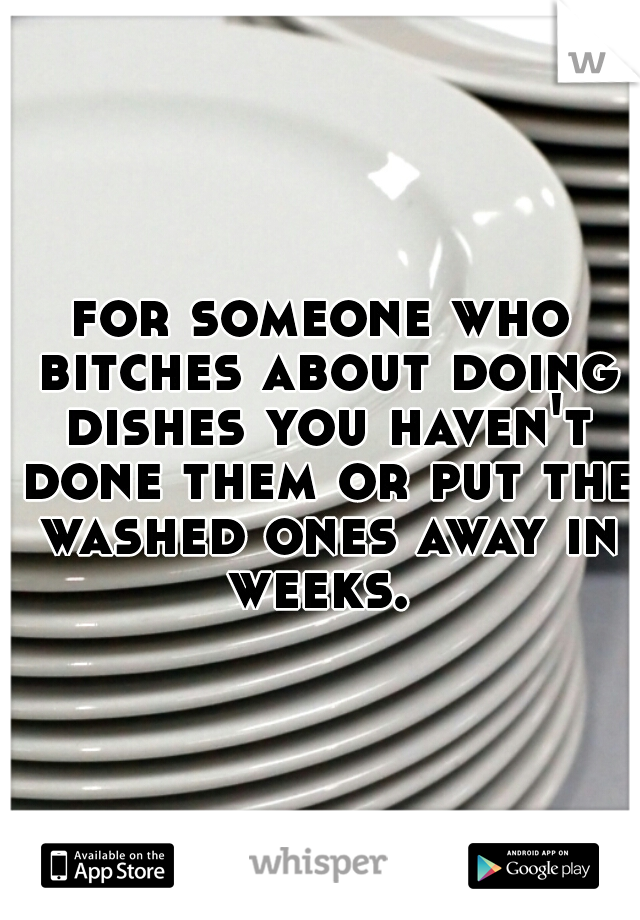 for someone who bitches about doing dishes you haven't done them or put the washed ones away in weeks.