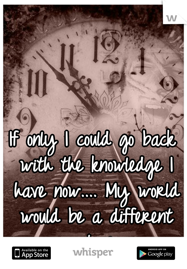 If only I could go back with the knowledge I have now.... My world would be a different place