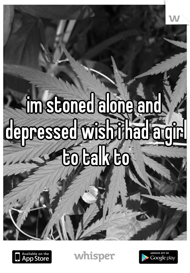 im stoned alone and depressed wish i had a girl to talk to