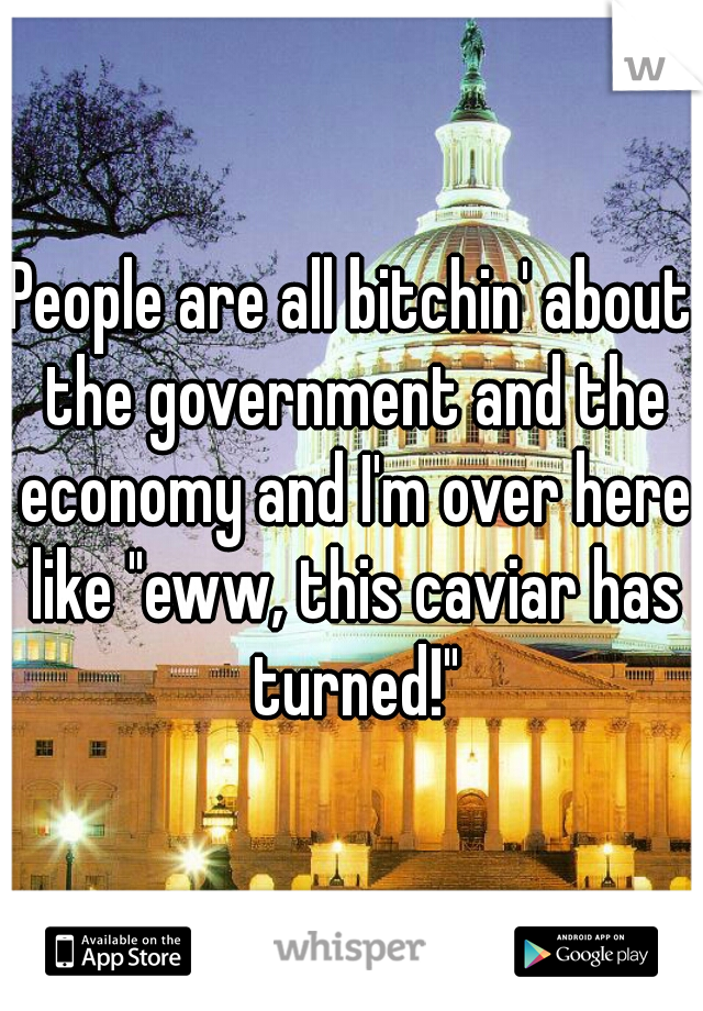 """People are all bitchin' about the government and the economy and I'm over here like """"eww, this caviar has turned!"""""""