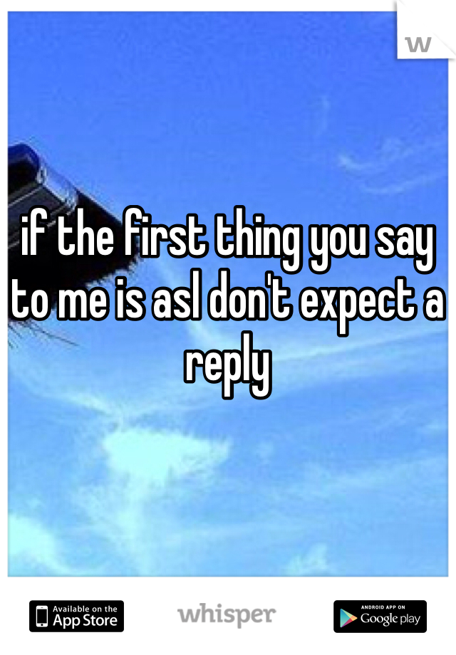 if the first thing you say to me is asl don't expect a reply