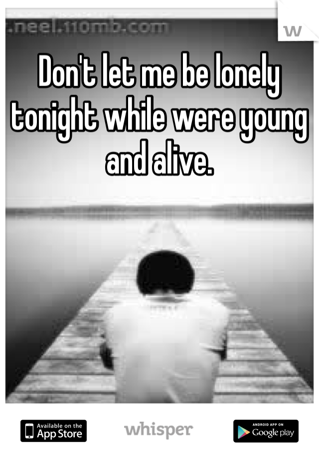 Don't let me be lonely tonight while were young and alive.