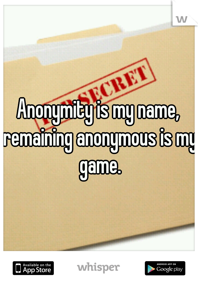 Anonymity is my name,  remaining anonymous is my game.