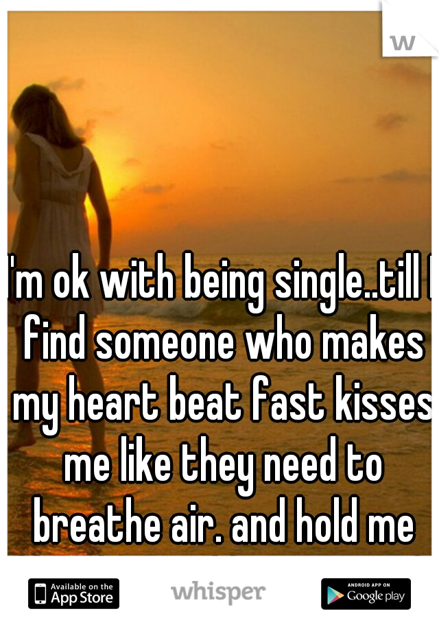 I'm ok with being single..till I find someone who makes my heart beat fast kisses me like they need to breathe air. and hold me like the worlds gonna end.