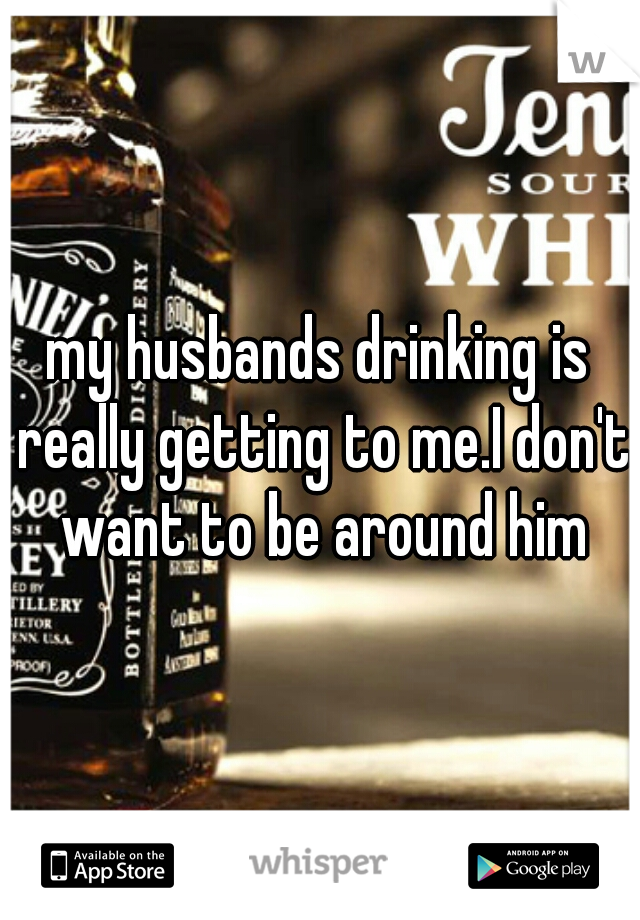 my husbands drinking is really getting to me.I don't want to be around him