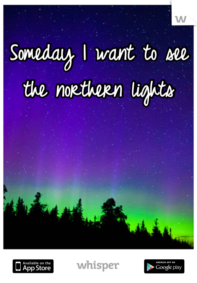 Someday I want to see the northern lights