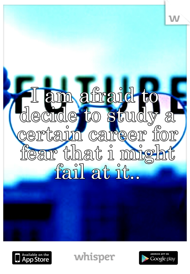I am afraid to decide to study a certain career for fear that i might fail at it..