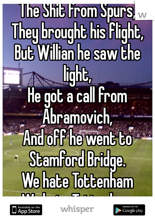 The Shit from Spurs, They brought his flight, But Willian he saw the light, He got a call from Abramovich, And off he went to Stamford Bridge. We hate Tottenham  We hate Tottenham