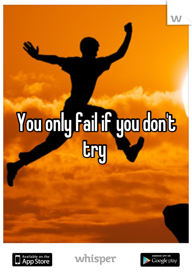 You only fail if you don't try