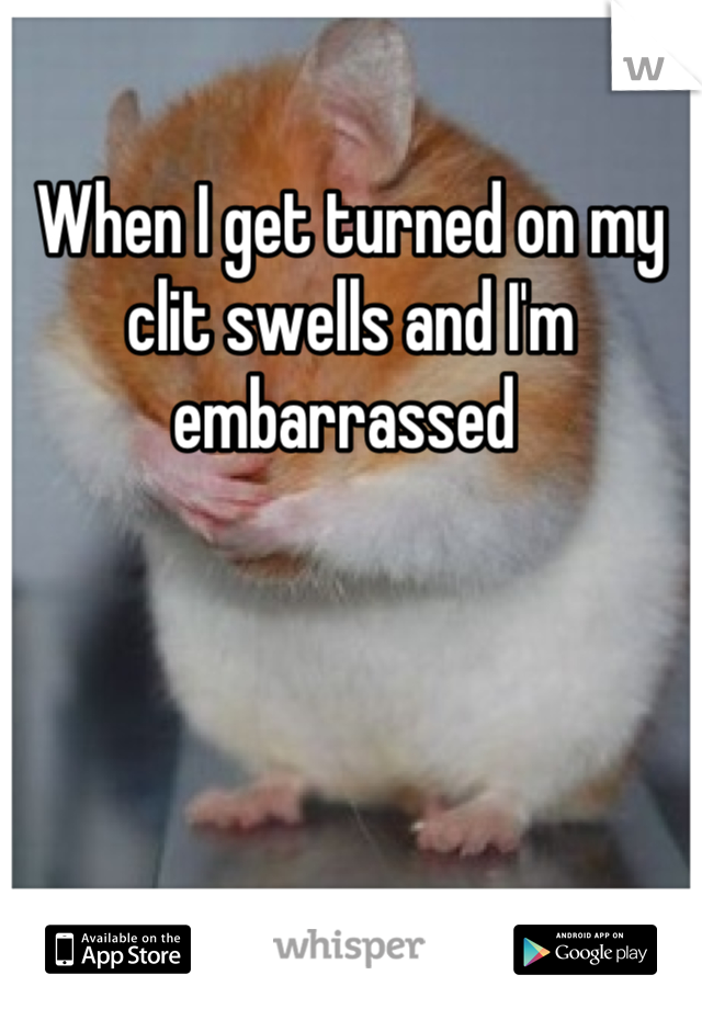 When I get turned on my clit swells and I'm embarrassed