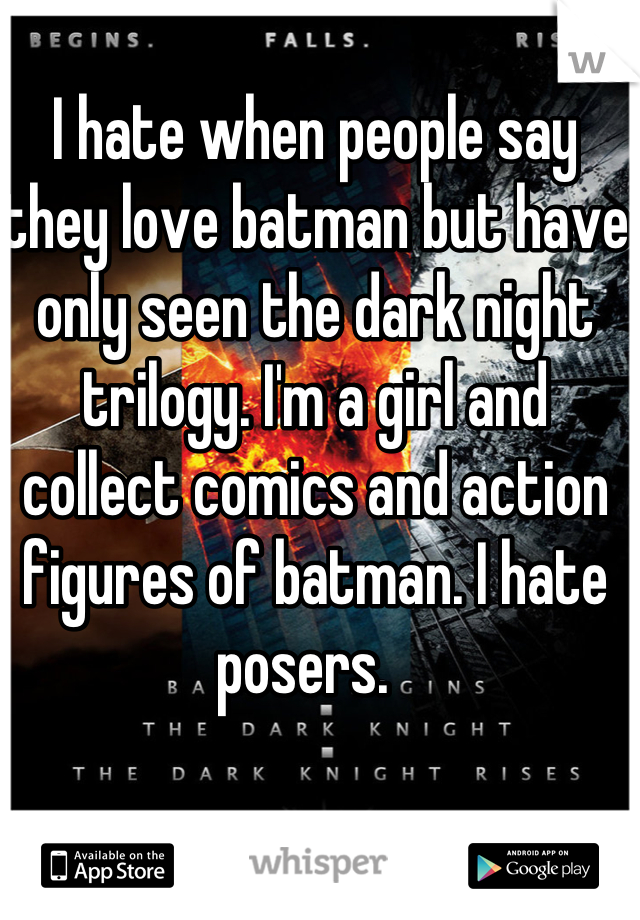 I hate when people say they love batman but have only seen the dark night trilogy. I'm a girl and collect comics and action figures of batman. I hate posers.