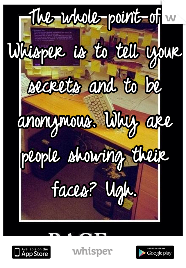 The whole point of Whisper is to tell your secrets and to be anonymous. Why are people showing their faces? Ugh.