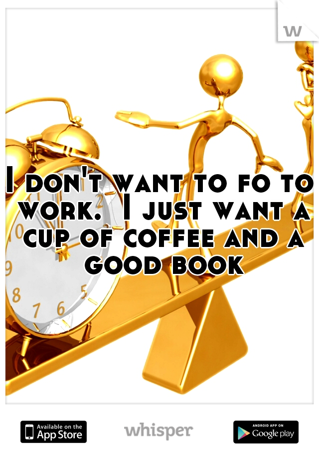 I don't want to fo to work.  I just want a cup of coffee and a good book