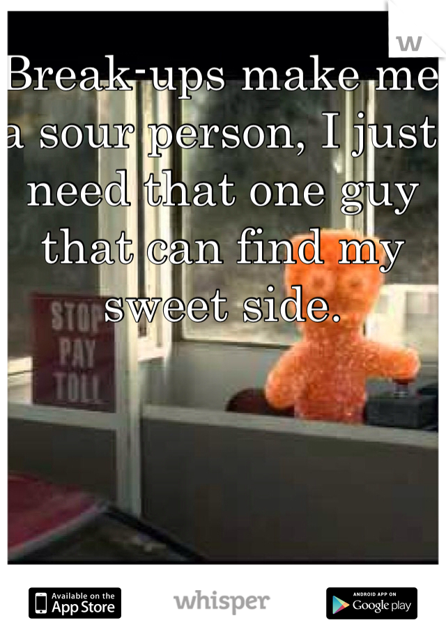 Break-ups make me a sour person, I just need that one guy that can find my sweet side.