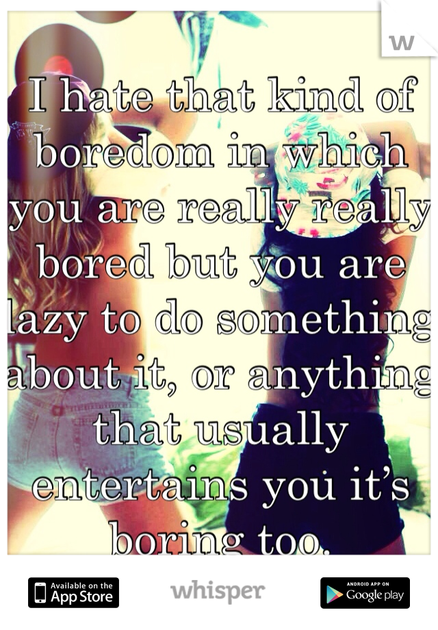 I hate that kind of boredom in which you are really really bored but you are lazy to do something about it, or anything that usually entertains you it's boring too.