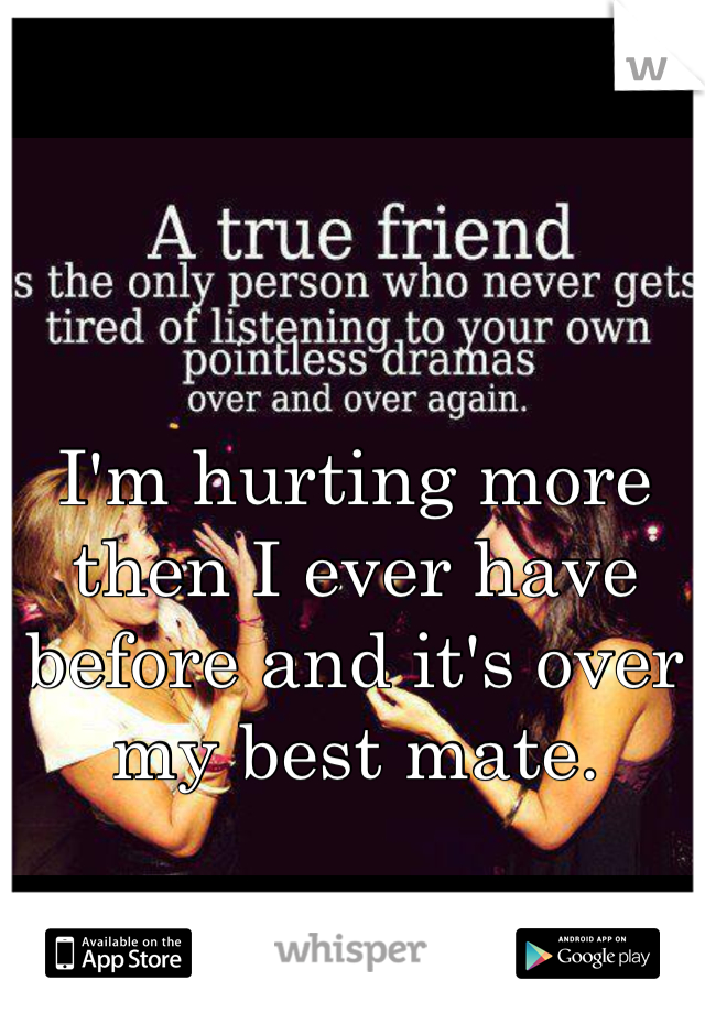 I'm hurting more then I ever have before and it's over my best mate.