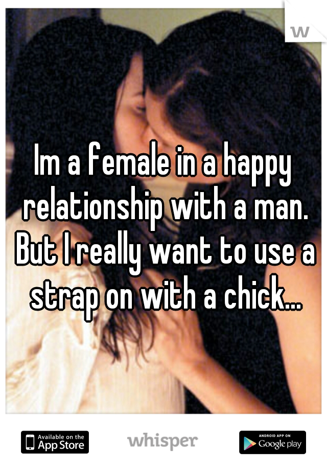 Im a female in a happy relationship with a man. But I really want to use a strap on with a chick...
