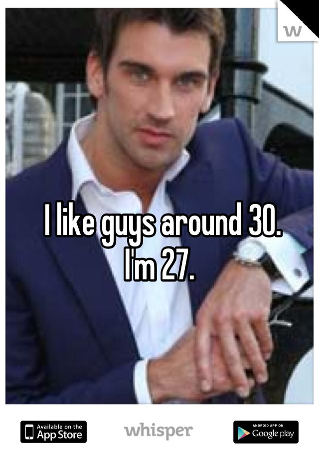 I like guys around 30.  I'm 27.