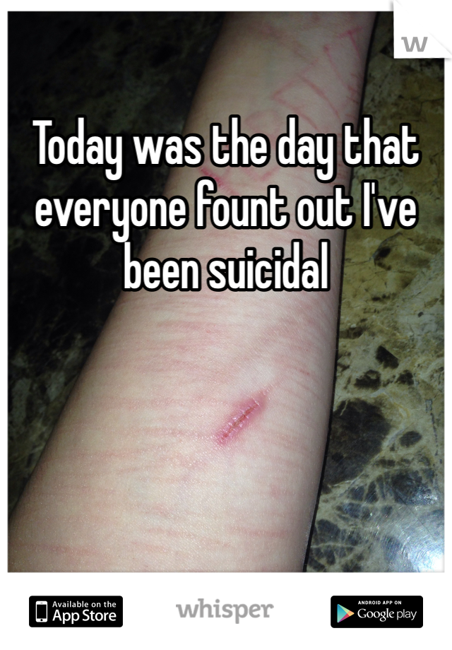 Today was the day that everyone fount out I've been suicidal