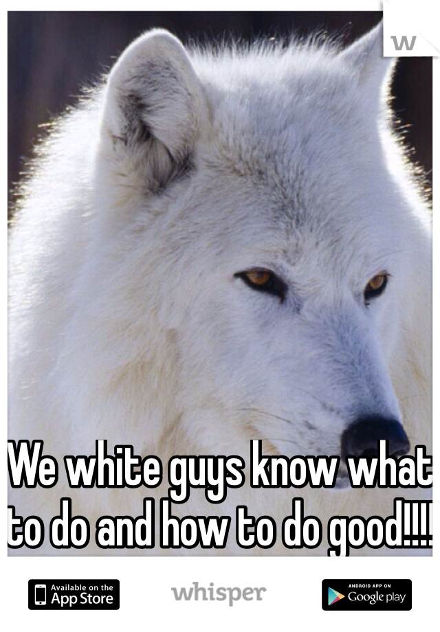 We white guys know what to do and how to do good!!!!